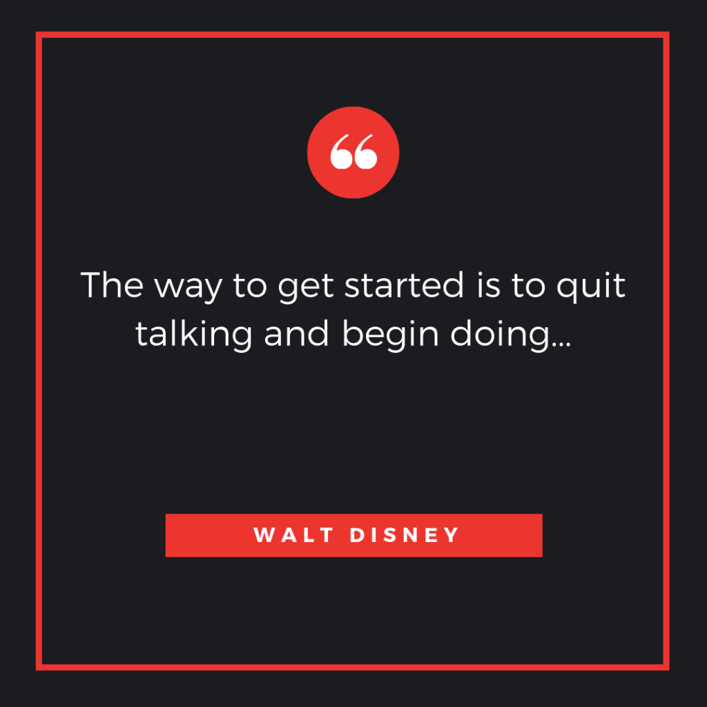 The way to get started is to quit talking and begin doing...